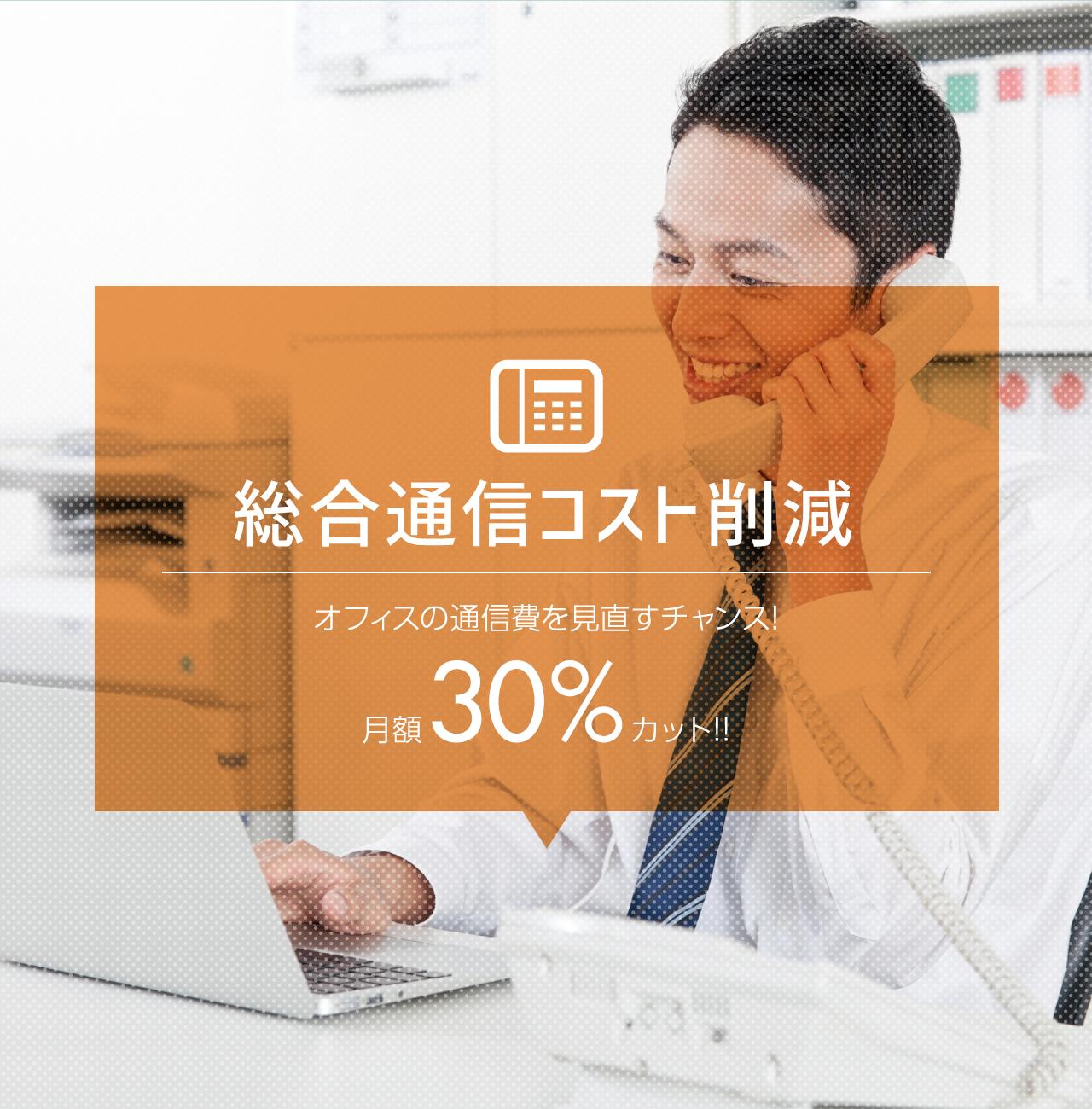 総合通信コスト削減。オフィスの通信費を見直すチャンス!月額30%カット!!