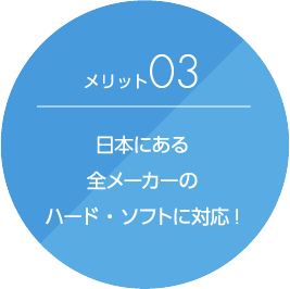 メリット3 日本にある全メーカーのハード・ソフトに対応!